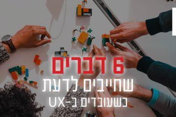 6 דברים שחייבים לדעת כשעובדים ב-UX