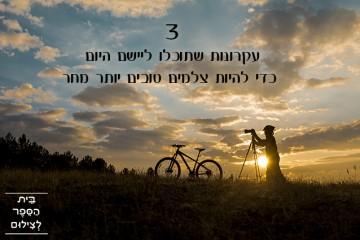 3 עקרונות שתוכלו ליישם היום כדי להיות צלמים טובים יותר מחר