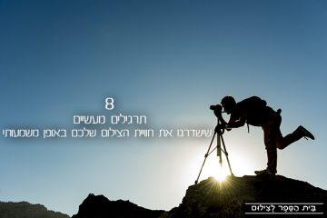 8 תרגילים מעשיים שישדרגו את חוויית הצילום שלכם באופן משמעותי