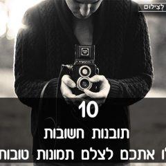10 תובנות חשובות שיובילו אתכם לצלם תמונות טובות יותר
