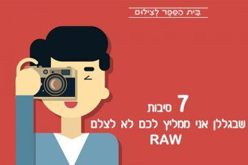 7 סיבות שבגללן אני ממליץ לכם לא לצלם RAW